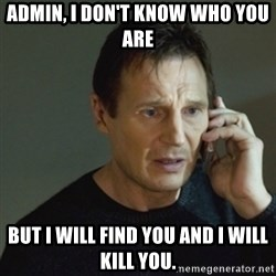 taken meme - Admin, I DON't know who you are But i will find you and i will kill you.