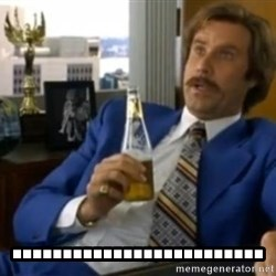 That escalated quickly-Ron Burgundy - .........................