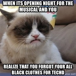 Birthday Grumpy Cat - when its opening night for the musical and you realize that you forgot your all black clothes for techd