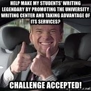 Barney Stinson - HELP MAKE MY STUDENTS' WRITING LEGENDARY BY PROMOTING THE UNIVERSITY WRITING CENTER AND TAKING ADVANTAGE OF ITS SERVICES? Challenge accepted!
