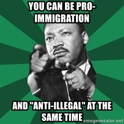 "Martin Luther King jr.  - you can be pro-immigration and ""anti-illegal"" at the same time"