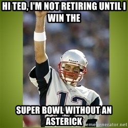 tom brady - HI TED, I'M NOT RETIRING UNTIL I WIN THE SUPER BOWL WITHOUT AN ASTERICK
