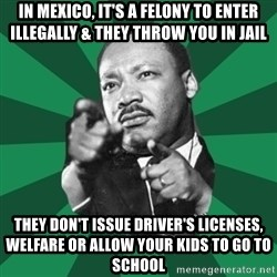 Martin Luther King jr.  - in mexico, it's a felony to enter illegally & they throw you in jail they don't issue driver's licenses, welfare or allow your kids to go to school