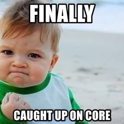 fist pump baby - finally caught up on core