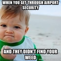 fist pump baby - When you get THROUGH airport secuRity And they DIDN'T find your weed