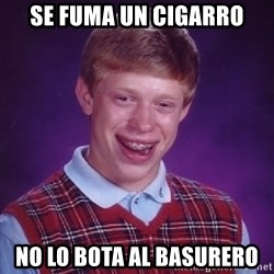 Bad Luck Brian - se fuma un cigarro no lo bota al basurero