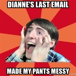Super Excited - Dianne's last email made my pants messy