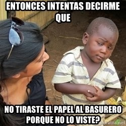 Skeptical 3rd World Kid - entonces intentas decirme que no tiraste el papel al basurero porque no lo viste?