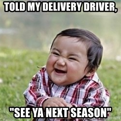 "evil plan kid - Told my delivery driver, ""see ya next season"""