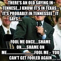 Laughing Bush - There's an old saying in tennese...i know it's in texas - it's probably in tennessee - it says.....                                    . fool me once....shame on......shame on me.................................fool me -  you can't get fooled again