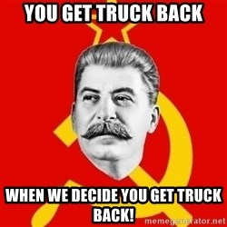 Stalin Says - YOU GET TRUCK BACK WHEN WE DECIDE YOU GET TRUCK BACK!
