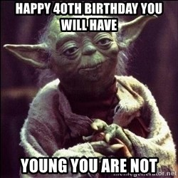 Advice Yoda - happy 40th birthday you will have  young you are not