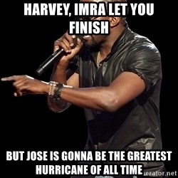Kanye West - Harvey, Imra let you finish but Jose is gonna be the greatest Hurricane of all time
