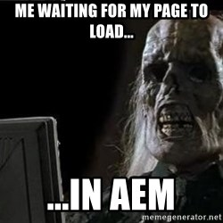 OP will surely deliver skeleton - Me waiting for my page to load... ...In aem