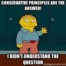 Ralph Wiggum - Conservative Principles are the answer! I didn't understand the question