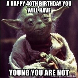 Advice Yoda - a happy 40th birthday you will have  young you are not