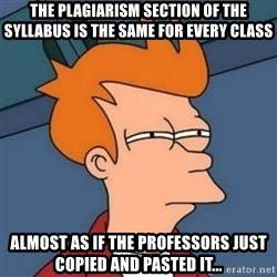 Not sure if troll - The plagiarism section of the syllabus is the same for every class Almost as if the professors just copied and pasted it...