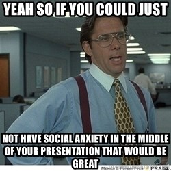 Yeah If You Could Just - yeah so if you could just not have social ANXIETY in the middle of your PRESENTATION that would be great
