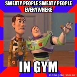 Everywhere - SWEATY people sweaty people everywhere  in gym