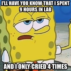 Only Cried for 20 minutes Spongebob - i'll have you know that i spent 9 hours in lab  and i only cried 4 times