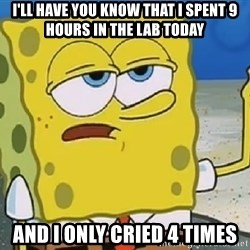 Only Cried for 20 minutes Spongebob - i'll have you know that i spent 9 hours in the lab today and i only cried 4 times