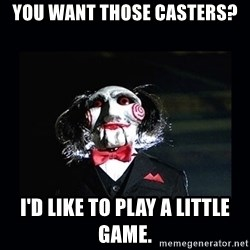 saw jigsaw meme - You want those casters? I'd like to play a little game.