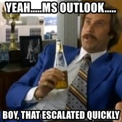 That escalated quickly-Ron Burgundy - Yeah.....MS OUtlook..... Boy, That escalated quickly