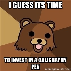 Pedobear - I GUESS ItS TIME TO INVEST IN A CALIGRAPHY PEN