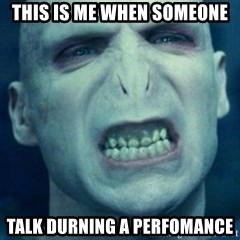 Angry Voldemort - this is me when someone talk durning a perfomance
