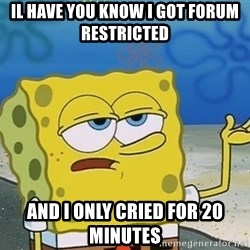 I'll have you know Spongebob - Il have you know i got forum RESTRICTED  and i only cried for 20 MINUTES