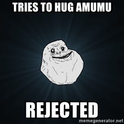 Forever Alone - Tries To hug amumu rejected