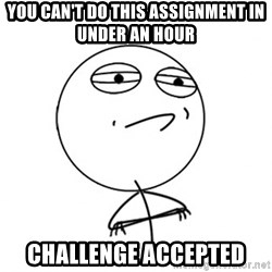 Challenge Accepted - You can't do this assignment in under an hour Challenge Accepted
