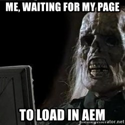 OP will surely deliver skeleton - Me, waiting for my page To load in aEm