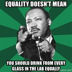 Martin Luther King jr.  - equality doesn't mean you should drink from every glass in the lab equally