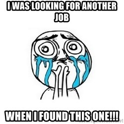 Crying face - I WAS LOOKING FOR ANOTHER JOB WHEN I FOUND THIS ONE!!!