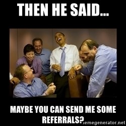obama laughing  - Then he said... Maybe you can send me some referrals?