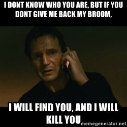 liam neeson taken - I dont know who you are, But if you dont give me back my brOoM, I will find you, And i will kill you