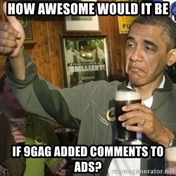 THUMBS UP OBAMA - How Awesome would it be if 9gag added comments to ads?
