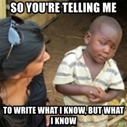 Skeptical african kid  - So you're telling me To write what i know, but what i know
