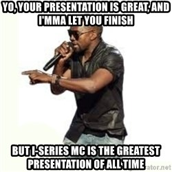 Imma Let you finish kanye west - yo, your presentation is great, and i'mma let you finish but i-series mc is the greatest presentation of all time