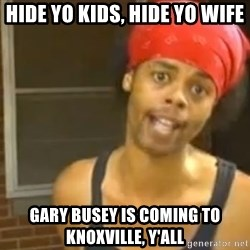 Hide Yo Kids - Hide yo kids, hide yo wife gary busey is coming to knoxville, y'all