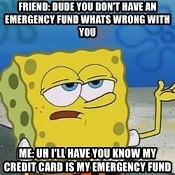 I'll have you know Spongebob - Friend: dude you don't have an emergency fund whats wrong with you Me: uh i'll have you know my credit card is my emergency fund