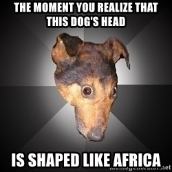 Depression Dog - The moment you realize that this dog's head is shaped like Africa