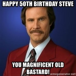 Anchorman Birthday - Happy 50th Birthday steve You magnificent old bastard!