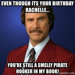 Anchorman Birthday - Even though its your bIrthday rachelle... You're still a smelly pirate hooker in my book!