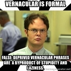 Dwight from the Office - Vernacular is formal false: Deprived vernacular phrases are  a byproduct of stupidity and laziness.