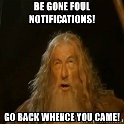 Gandalf You Shall Not Pass - Be gone foul notifications! Go back whence you came!