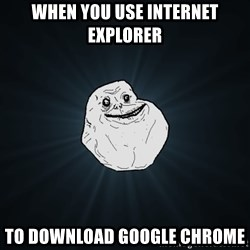 Forever Alone - When you use internet explorer To doWnload google chrome