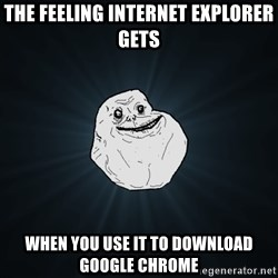 Forever Alone - The feeling internet explorer gets When you use it to dowNload google chrome