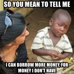Skeptical african kid  - So you mean to tell me i can borrow more money, for money i don't have